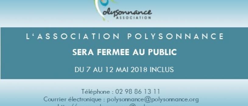 FERMETURE DE POLYSONNANCE  DU 7 AU 12 MAI INCLUS